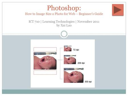 BY XAI LAO Photoshop: How to Image Size a Photo for Web – Beginner's Guide ICT 710 | Learning Technologies | November 2011 by Xai Lao.