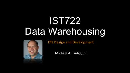 ETL Design and Development Michael A. Fudge, Jr.
