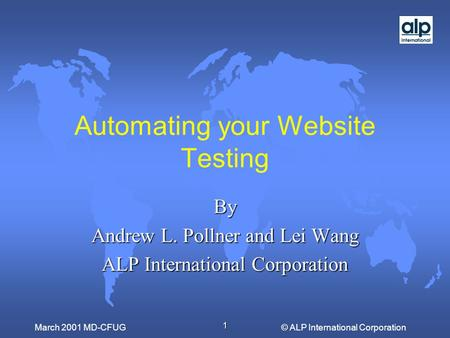 1 © ALP International CorporationMarch 2001 MD-CFUG Automating your Website Testing By Andrew L. Pollner and Lei Wang ALP International Corporation.