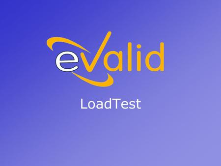 LoadTest. What is a LoadTest? By running multiple copies of the eValid browser simultaneously, eValid can impose heavy work loads on a WebServer. You.