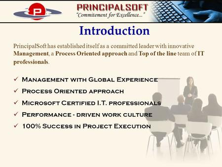 Introduction PrincipalSoft has established itself as a committed leader with innovative Management, a Process Oriented approach and Top of the line team.