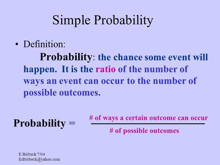 E Birbeck 7/04 Simple Probability Definition: Probability : the chance some event will happen. It is the ratio of the number of ways.