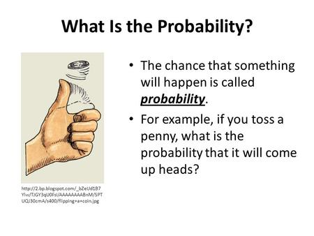 What Is the Probability? The chance that something will happen is called probability. For example, if you toss a penny, what is the probability that it.