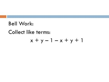 Bell Work: Collect like terms: x + y – 1 – x + y + 1.