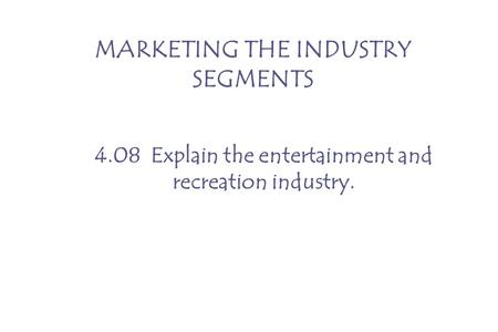 MARKETING THE INDUSTRY SEGMENTS 4.08 Explain the entertainment and recreation industry.