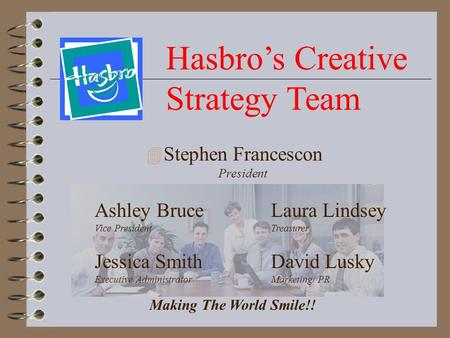 Hasbro's Creative Strategy Team 4 Stephen Francescon President Laura Lindsey Treasurer David Lusky Marketing/ PR Ashley Bruce Vice President Jessica Smith.