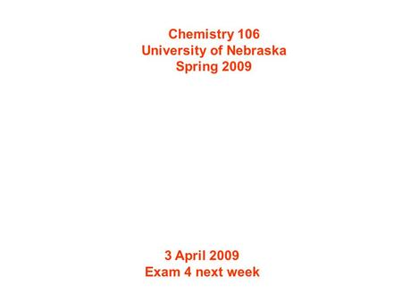 Chemistry 106 University of Nebraska Spring 2009 3 April 2009 Exam 4 next week.