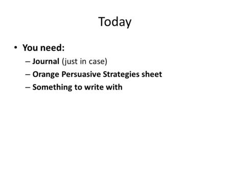 Today You need: – Journal (just in case) – Orange Persuasive Strategies sheet – Something to write with.