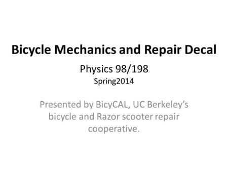 Bicycle Mechanics and Repair Decal - Physics 98/198 Spring2014 Presented by BicyCAL, UC Berkeley's bicycle and Razor scooter repair cooperative.