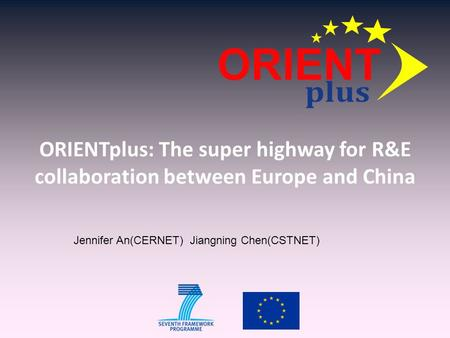 ORIENTplus: The super highway for R&E collaboration between Europe and China Jennifer An(CERNET) Jiangning Chen(CSTNET)
