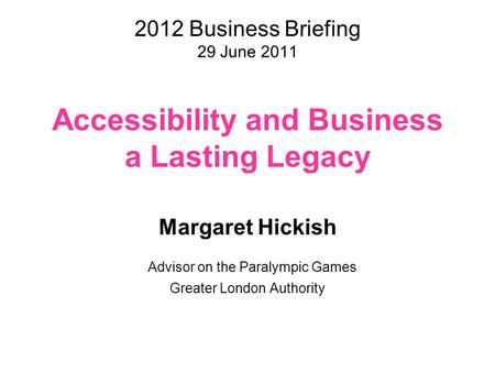 2012 Business Briefing 29 June 2011 Accessibility and Business a Lasting Legacy Margaret Hickish Advisor on the Paralympic Games Greater London Authority.