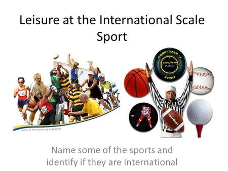 Leisure at the International Scale Sport Name some of the sports and identify if they are international.