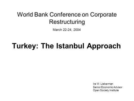 World Bank Conference on Corporate Restructuring Turkey: The Istanbul Approach Ira W. Lieberman Senior Economic Advisor Open Society Institute March 22-24,