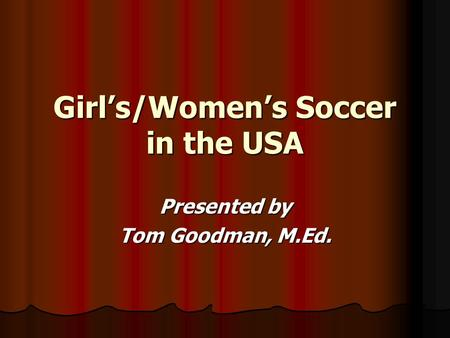 Girl's/Women's Soccer in the USA Presented by Tom Goodman, M.Ed.