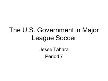 The U.S. Government in Major League Soccer Jesse Tahara Period 7.