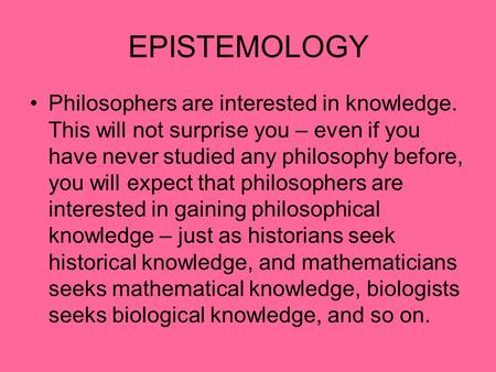 EPISTEMOLOGY Philosophers are interested in knowledge. This will not surprise you – even if you have never studied any philosophy before, you will expect.