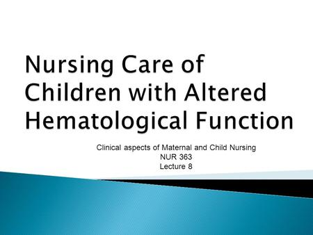 Clinical aspects of Maternal and Child Nursing NUR 363 Lecture 8.