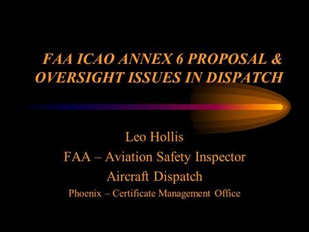 FAA ICAO ANNEX 6 PROPOSAL & OVERSIGHT ISSUES IN DISPATCH Leo Hollis FAA – Aviation Safety Inspector Aircraft Dispatch Phoenix – Certificate Management.