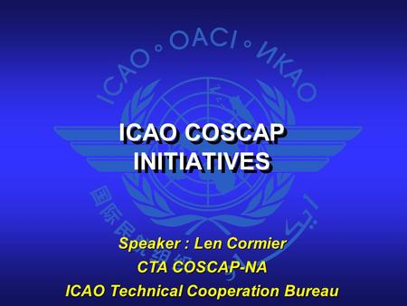 ICAO COSCAP INITIATIVES ICAO COSCAP INITIATIVES Speaker : Len Cormier CTA COSCAP-NA ICAO Technical Cooperation Bureau.