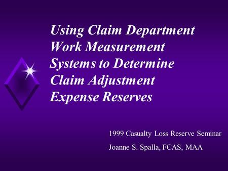 Using Claim Department Work Measurement Systems to Determine Claim Adjustment Expense Reserves 1999 Casualty Loss Reserve Seminar Joanne S. Spalla, FCAS,