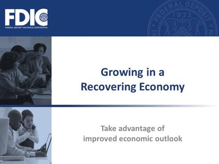 Take advantage of improved economic outlook Growing in a Recovering Economy.