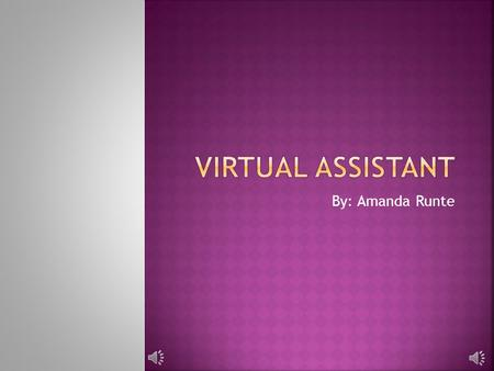 By: Amanda Runte  The Virtual Assistant is a self-employed, off- site administrative professional who assists businesses of every size.  Known as secretaries,