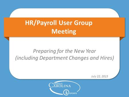 HR/Payroll User Group Meeting Preparing for the New Year (including Department Changes and Hires) July 22, 2015.