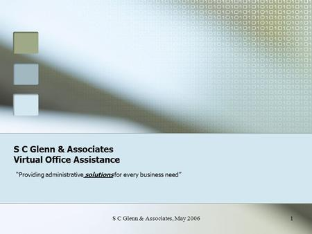 "S C Glenn & Associates, May 20061 S C Glenn & Associates Virtual Office Assistance ""Providing administrative solutions for every business need"""