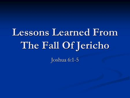 Lessons Learned From The Fall Of Jericho Joshua 6:1-5.