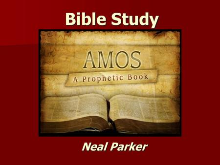 Bible Study Neal Parker. Geography of Amos Bible Study – Book of Amos Purpose For The Book: 1. To describe how the Lord will not only come to judge.