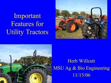 Important Features for Utility Tractors Herb Willcutt MSU Ag & Bio Engineering 11/15/06.