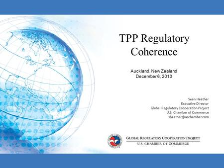 TPP Regulatory Coherence Auckland, New Zealand December 6, 2010 Sean Heather Executive Director Global Regulatory Cooperation Project U.S. Chamber of Commerce.