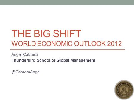 THE BIG SHIFT WORLD ECONOMIC OUTLOOK 2012 Ángel Cabrera Thunderbird School of Global