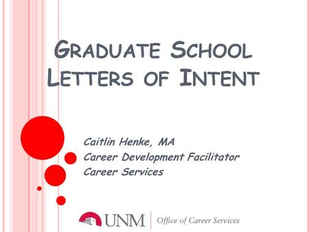 G RADUATE S CHOOL L ETTERS OF I NTENT Caitlin Henke, MA Career Development Facilitator Career Services.