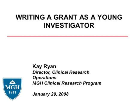 WRITING A GRANT AS A YOUNG INVESTIGATOR Kay Ryan Director, Clinical Research Operations MGH Clinical Research Program January 29, 2008.
