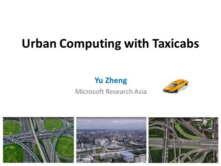 Urban Computing with Taxicabs Yu Zheng Microsoft Research Asia.