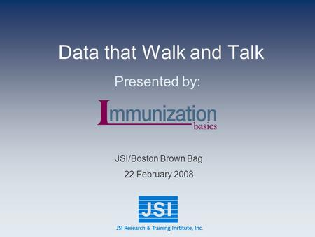 Data that Walk and Talk Presented by: JSI/Boston Brown Bag 22 February 2008.