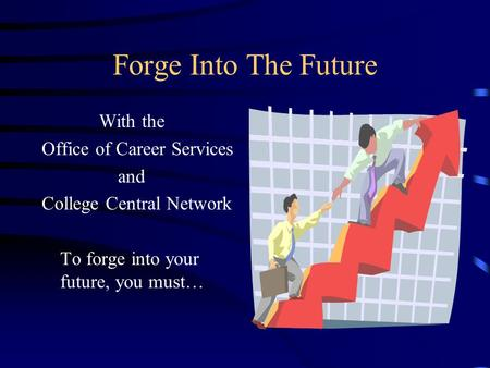 Forge Into The Future With the Office of Career Services and College Central Network To forge into your future, you must…