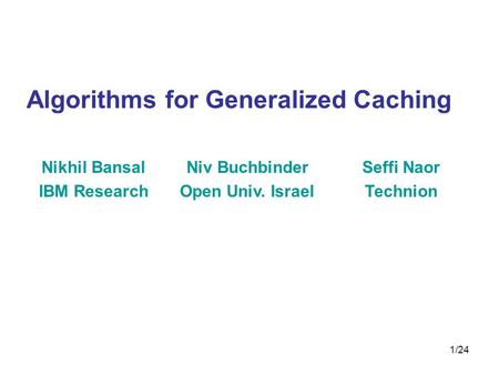 1/24 Algorithms for Generalized Caching Nikhil Bansal IBM Research Niv Buchbinder Open Univ. Israel Seffi Naor Technion.