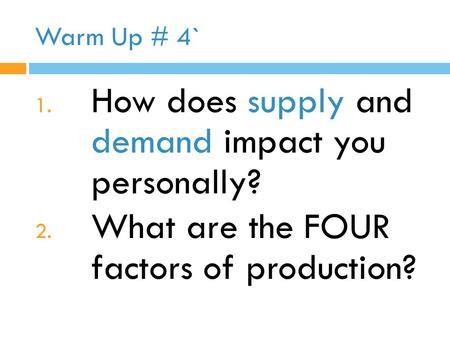 Warm Up # 4` 1. How does supply and demand impact you personally? 2. What are the FOUR factors of production?