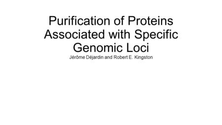 Purification of Proteins Associated with Specific Genomic Loci Jérôme Déjardin and Robert E. Kingston.