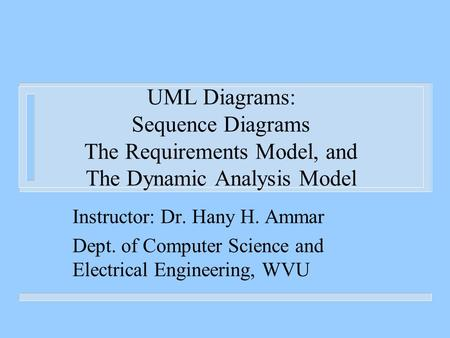 UML Diagrams: Sequence Diagrams The Requirements Model, and The Dynamic Analysis Model Instructor: Dr. Hany H. Ammar Dept. of Computer Science and Electrical.