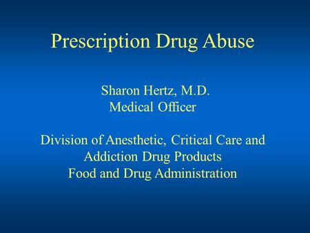 Prescription Drug Abuse Sharon Hertz, M.D. Medical Officer Division of Anesthetic, Critical Care and Addiction Drug Products Food and Drug Administration.
