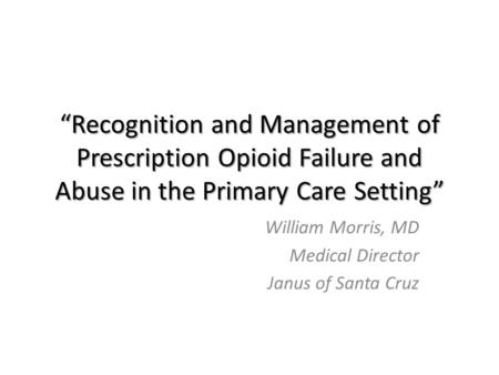 """Recognition and Management of Prescription Opioid Failure and Abuse in the Primary Care Setting"" William Morris, MD Medical Director Janus of Santa Cruz."