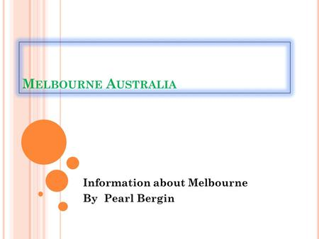 M ELBOURNE A USTRALIA Information about Melbourne By Pearl Bergin.