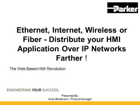 Presented By: Andy Balderson – Product Manager Ethernet, Internet, Wireless or Fiber - Distribute your HMI Application Over IP Networks Farther ! The Web.