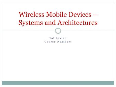 Tal Lavian Course Number: Wireless Mobile Devices – Systems and Architectures.