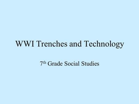 WWI Trenches and Technology 7 th Grade Social Studies.
