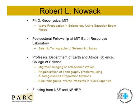 Robert L. Nowack Ph.D. Geophysics, MIT –Wave Propagation in Seismology Using Gaussian Beam Fields Postdoctoral Fellowship at MIT Earth Resources Laboratory.