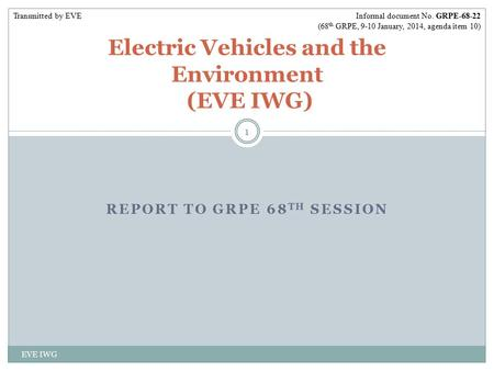 REPORT TO GRPE 68 TH SESSION EVE IWG 1 Electric Vehicles and the Environment (EVE IWG) Informal document No. GRPE-68-22 (68 th GRPE, 9-10 January, 2014,